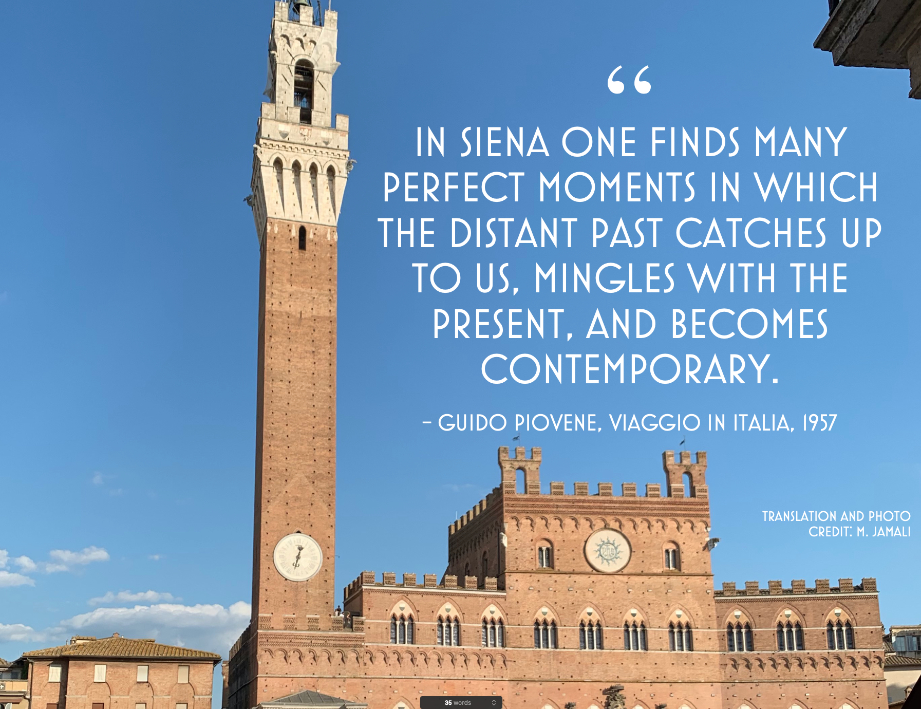 In Siena one finds many perfect moments in which the distant past catches up to us, mingles with the present, and becomes contemporary. Photo credit M Jamali; Design by G. Lisena